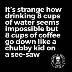 8 cups of coffee go down like a chubby kid on a see-saw.