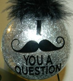 I mustache you a question, ornament $10.00, plus shipping. www.facebook.com/sassyfrassycrafty