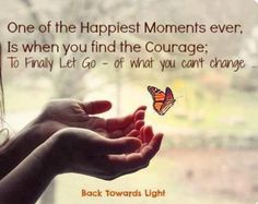 One of the happiest moments ever is when you find the courage to finally let go of what you can't change.