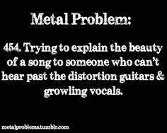 Haha! Sometimes I can't hear past it either, and it just sounds like so much noise--that's the worst of the metal songs, IMO. --Pia