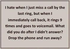 This happens to me with my husband all the time! Now I'm going to imagine him running from his ringing phone when it does, lol