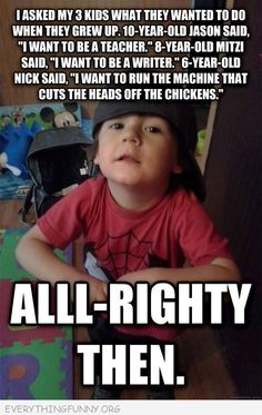 funny caption pctures kid wants to grow up to run the machines that cut the heads off chickens alrighty then