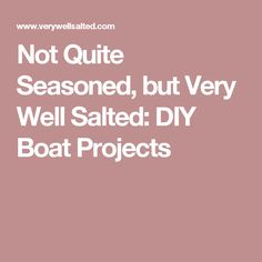 Not Quite Seasoned, but Very Well Salted: DIY Boat Projects