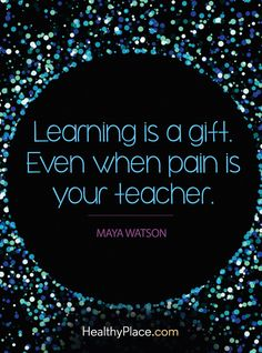 Positive Quote: Learning is a gift. Even when pain is your teacher - Maya Watson. www.HealthyPlace.com