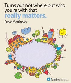 FamilyShare.com l Turns out not where but who you're with that really matters. - Dave Matthews