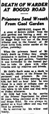 DEATH OF WARDER AT BOGGO ROAD Prisoners Send Wreath From Gaol Garden BRISBANE, August 28. A cross of flowers picked from the gaol gardens and bearing a card ex- pressing the sympathy of the prisoners at Boggo Road was one of the floral tributes sent to the funeral of Mr. Joyce Leith Gold, senior warder at the prison, yesterday.
