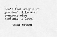 """Don't feel stupid if you don't like what everyone else pretends to love""  -Ema Watson"