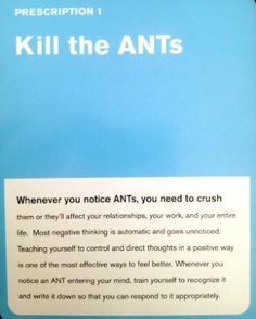 Automatic Negative Thoughts (ANTs) have a convoluted logic! By bringing them into the open and examining them on a conscious level, you can see for yourself how little sense it really makes to think these kinds of things to yourself.