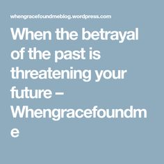 When the betrayal of the past is threatening your future – Whengracefoundme