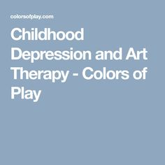 Childhood Depression and Art Therapy - Colors of Play