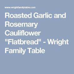 "Roasted Garlic and Rosemary Cauliflower ""Flatbread"" - Wright Family Table"