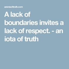A lack of boundaries invites a lack of respect. - an iota of truth