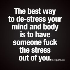 """The best way to de-stress your mind and body is to have someone fuck the stress out of you."" - Sex relieves stress. That's just the way it is. And you gotta love it.  If you need a relief from stress, and you want to do it in a natural and oh so fun way, then you should have someone fuck the stress out of you. ;) - www.kinkyquotes.com #destress"