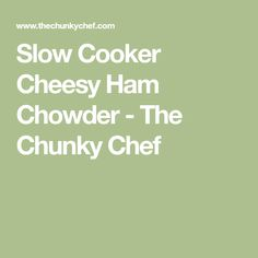 Slow Cooker Cheesy Ham Chowder - The Chunky Chef