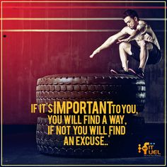 If it's Important to you, you will find a way, if not you will find an excuse...