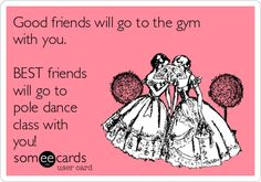 Good friends will go to the gym with you. BEST friends will go to pole dance class with you!