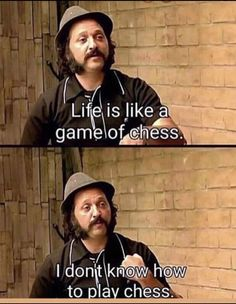 """Life is like a game of chess. I don't know how to play chess."""