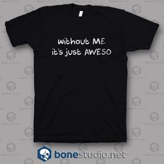 Without Me Its Just Aweso T Shirt   Get This @ https://www.bonestudio.net/product-category/quote-tshirts/page/36/