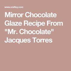 "Mirror Chocolate Glaze Recipe From ""Mr. Chocolate"" Jacques Torres"