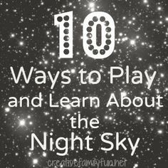 10 Ways to Play and Learn About the Night Sky ~ Creative Family Fun