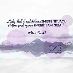Vtedy, keď už nedokážeme ZMENIŤ SITUÁCIU, stojíme pred výzvou ZMENIŤ SAMI SEBA. -- Viktor Frankl