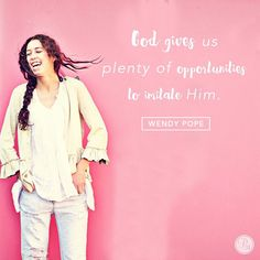 God gives us plenty of opportunities to imitate Him. | @wendypope