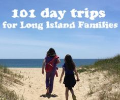 101 Day Trips for Long Island Families Keep the Kids Busy So You'll NEVER Hear I'm Bored Again.