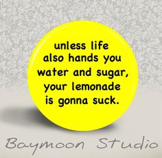 Unless Life also hands you Water and Sugar your by BAYMOONSTUDIO, $1.50