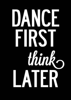 Dance first, THINK later xx See this on a slogan tee? ♥ Print your tees at www.joyoustee.com xx