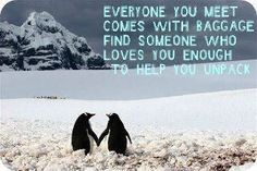 everyone you meet comes with baggage. find someone who loves you enough to help you unpack.
