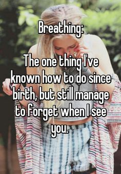 """Someone from Edmond posted a whisper, which reads """"Breathing: The one thing I've known how to do since birth, but still manage to forget when I see you. Breathe Quotes, Quotes To Live By, True Quotes, Best Quotes, Qoutes, Funny Quotes, Farm Life Quotes, Whisper App Confessions, Teen Dictionary"""