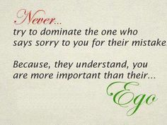 """""""Never try to dominate the one who says sorry to you for their mistake. Because, they understand, you are more important than their Ego""""  #Forgiveness #Sorry #Ego #picturequotes  View more #quotes on http://quotes-lover.com"""