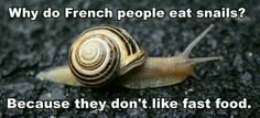 Why do French people eat snails? Because they don't like fast food.