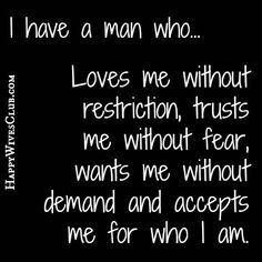 TEXT:I have a man who loves me without restriction, trusts me without fear, wants me without demand and accepts me for who I am.