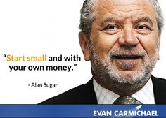 """""""Start small and with your own money."""" - Alan Sugar"""