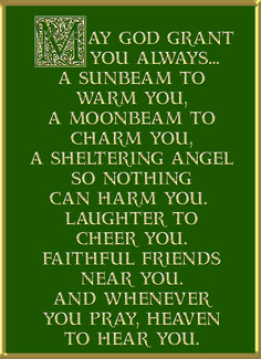 "Irish Blessing: ""May God grant you always… A sunbeam to warm you, a moonbeam to charm you, a sheltering angel so nothing can harm you, laughter to cheer you, faithful friends near you, and whenever you pray heaven to hear you.""  <> (celts, celtic, Ireland, quote)"