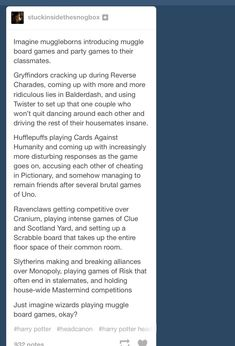"this is just perfect. Although, I can see Slytherins taking breaks from ""big"" games and resolving a Risk stalemate with a few rounds of Uno, or playing an FPS (like Halo or CoD) in slayer mode. :)"