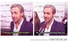 I'm in the same boat, Ryan Gosling. Let's just go together and solve our problems :]