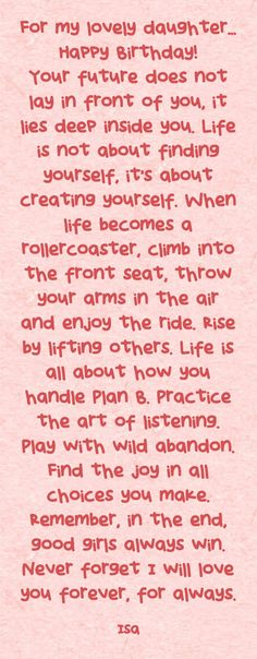 For my lovely daughter... Happy Birthday! Your future does not lay in front of you, it lies deep inside you. Life is not about finding yourself, it's about creating yourself. When life becomes a rollercoaster, climb into the front seat, throw your arms in the air and enjoy the ride. Rise by lifting others. Life is all about how you handle Plan B. Practice the art of listening. Play with wild abandon. Find the joy in all choices you make. Remember, in the end, good girls...