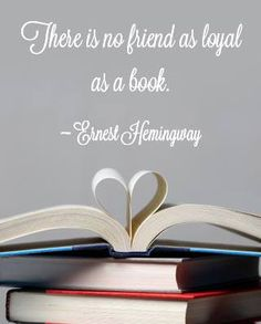 """""""There is no friend as loyal as a book."""" --Hemingway"""