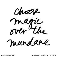 Choose magic over the mundane. Subscribe: DanielleLaPorte.com #Truthbomb #Words #Quotes