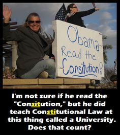After graduating from Harvard University, Obama taught Constitutional Law at the University of Chicago Law School. He's taught constitutional law, and you can't even spell the word.