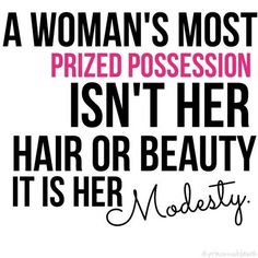 A woman's most prized possession isn't her hair or beauty; it is her modesty.