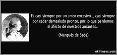 Es casi siempre por un amor excesivo..., casi siempre por ceder demasiado pronto, por lo que perdemos el afecto de nuestros amantes... (Marqués de Sade)