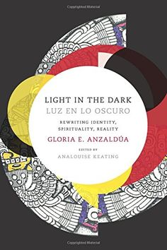 Light in the Dark/Luz en lo Oscuro: Rewriting Identity, Spirituality, Reality by Gloria Anzaldua
