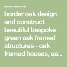 border oak design and construct beautiful bespoke green oak framed structures - oak framed houses, oak framed garages and other oak framed buildings. We are proud to have been instrumental in the revival of the craft of green oak framing, beginning in the late 1970's and to have pioneered its evolution and development ever since.