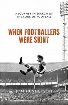 When Footballers Were Skint - A Journey in Search of the Soul of Football: Amazon.co.uk: Jon Henderson: 9781785903847: Books