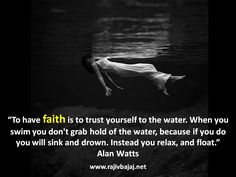 """Pictorial Quote Of The Day - """"To have faith is to trust yourself to the water. When you swim you don't grab hold of the water, because if you do you will sink and drown. Instead you relax, and float.""""Alan Watts"""