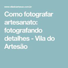 Como fotografar artesanato: fotografando detalhes - Vila do Artesão
