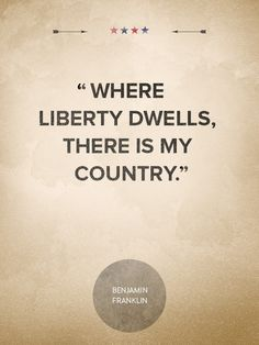 """""""Where liberty dwells, there is my country."""" —Benjamin Franklin   - CountryLiving.com"""